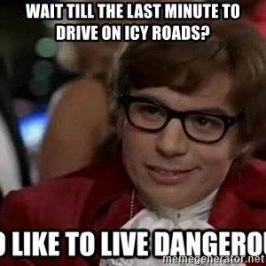 I too like to live dangerously - Wait till the last minute to drive on Icy Roads?