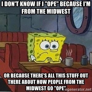 "Coffee shop spongebob - I don't know if I ""ope"" because I'm from the midwest or because there's all this stuff out there about how people from the midwest go ""ope"""