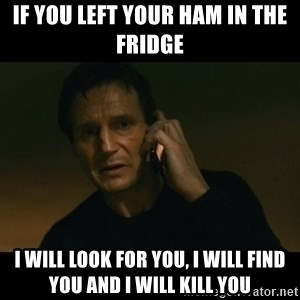 liam neeson taken - If you Left your ham in the fridge I will look for you, I will find you and I will kill you