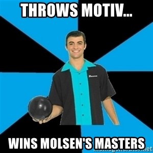 Annoying Bowler Guy  - throws motiv...  wins molsen's masters