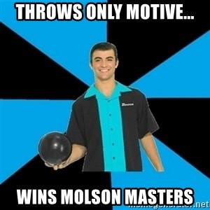 Annoying Bowler Guy  - Throws only motive... wins molson masters