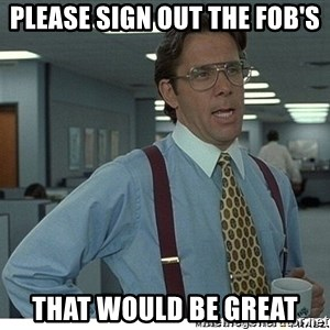 That would be great - Please sign out the FOB's That would be great