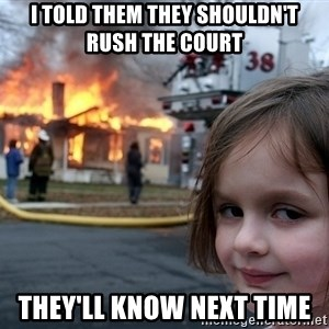 Disaster Girl - I told them they shouldn't rush the court They'll know next time