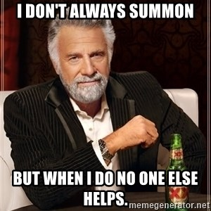 The Most Interesting Man In The World - I don't always summon But when i do no one else helps.