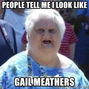 Fat Woman Wat - People tell me I look like Gail Meathers
