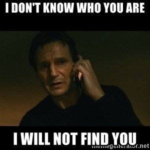 liam neeson taken - I don't know who you are i will not find you