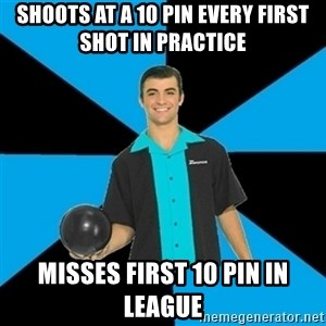 Annoying Bowler Guy  - Shoots at a 10 pin every first shot in practice Misses first 10 pin in league