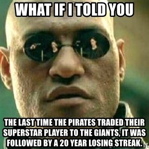 What If I Told You - What if I told you The last time the Pirates traded their superstar player to the Giants, it was followed by a 20 year losing streak.