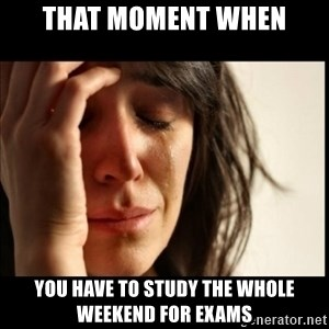 First World Problems - That Moment when you have to study the whole weekend for exams
