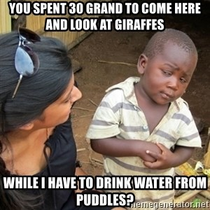 Skeptical 3rd World Kid - you spent 30 grand to come here and look at giraffes while i have to drink water from puddles?
