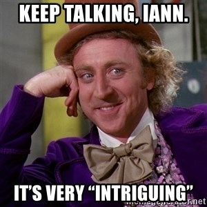 "Willy Wonka - Keep talking, Iann. It's very ""intriguing"""