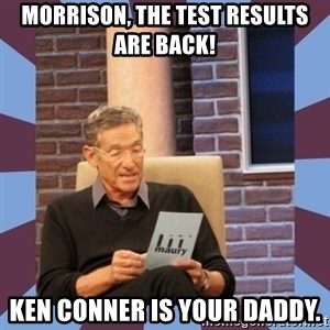maury povich lol - Morrison, the test results are back! Ken Conner is your daddy.
