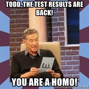 maury povich lol - Todd, the test results are back! You are a homo!