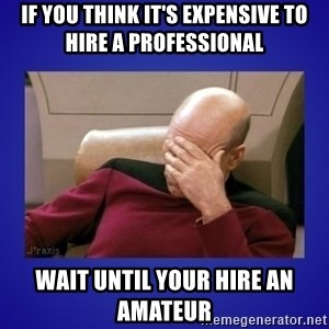 Picard facepalm  - If you think it's expensive to hire a professional wait until your hire an amateur