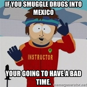 SouthPark Bad Time meme - If you smuggle drugs into Mexico  your going to have a bad time.