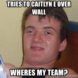 high/drunk guy - TRIES TO CAITLYN E OVER WALL WHERES MY TEAM?