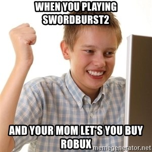 Noob kid - When you playing swordburst2 and your mom let's you buy robux
