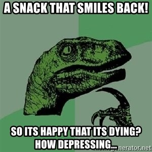 Philosoraptor - A snack that smiles back! So its happy that its dying? How depressing...