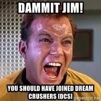 Screaming Captain Kirk - DAMMIT JIM! YOU SHOULD HAVE JOINED DREAM CRUSHERS [DCs]