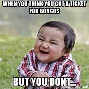 evil plan kid - WHEN YOU THINK YOU GOT A TICKET FOR BONGOS BUT YOU DONT...