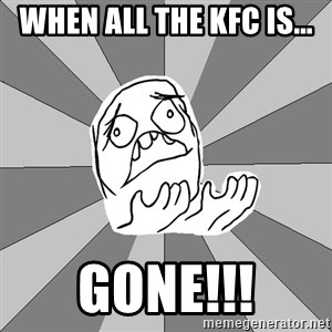 Whyyy??? - when all the KFC is... GONE!!!