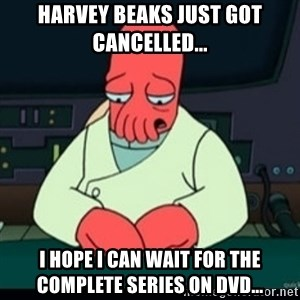 Sad Zoidberg - Harvey Beaks Just Got Cancelled... I Hope I Can Wait For The Complete Series On DVD...
