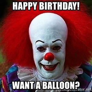 Pennywise the Clown - Happy birthday! want a balloon?