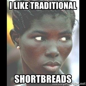 bitches be like  - I like traditional Shortbreads