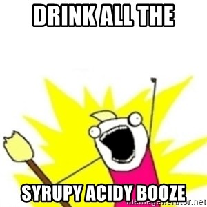x all the y - DRINK ALL THE SYRUPY ACIDY BOOZE
