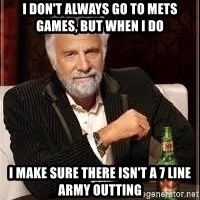 I don't always guy meme - I don't always go to Mets games, but when I do I make sure there isn't a 7 Line Army outting