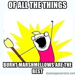 All the things - Of all the things burnt marshmellows are the best