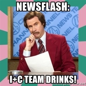 anchorman - newsflash: I+C team drinks!