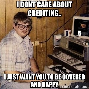 Nerd - I dont care about crediting.. I just want you to be covered and happy