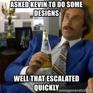 That escalated quickly-Ron Burgundy - Asked Kevin to do some designs Well that escalated quickly