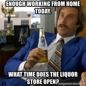 That escalated quickly-Ron Burgundy - Enough working from home today. What time does the liquor store open?