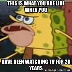 Spongebob Savage - this is what you are like when you  have been watching tv for 20 years