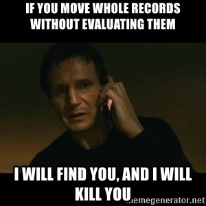 liam neeson taken - if you move whole records without evaluating them i will find you, and i will kill you