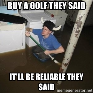 X they said,X they said - Buy a golf they said It'll be reliable they said