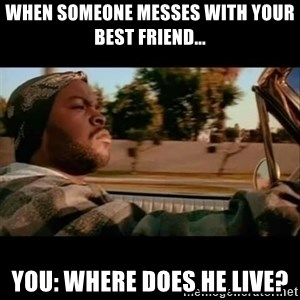Ice Cube- Today was a Good day - when someone messes with your best friend... You: where does he live?