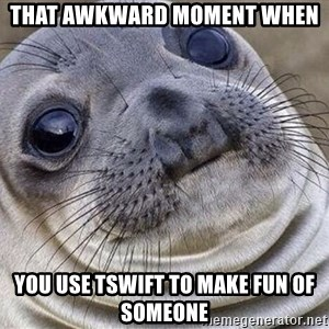 Awkward Moment Seal - That awkward moment when you use TSwift to make fun of someone