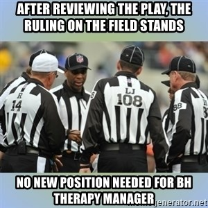 NFL Ref Meeting - After reviewing the play, the ruling on the field stands No new position needed for BH therapy manager