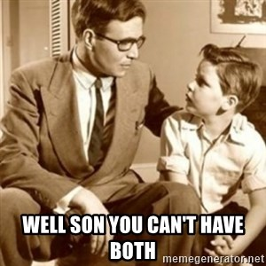 father son  - Well son you can't have both