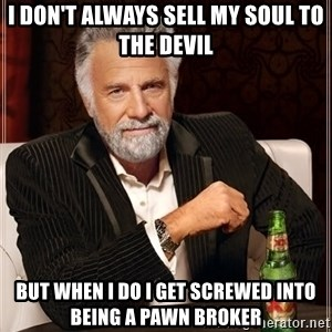 The Most Interesting Man In The World - I don't always sell my soul to the devil but when I do I get screwed into being a pawn broker