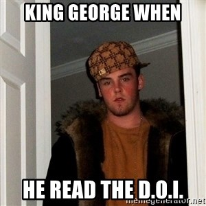 Scumbag Steve - king george when he read the D.O.I.