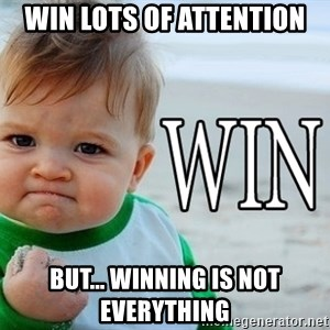 Win Baby - Win lots of attention But... Winning is not everything
