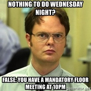 Dwight Meme - Nothing to do wednesday night? False: You have a mandatory floor meeting at 10pm