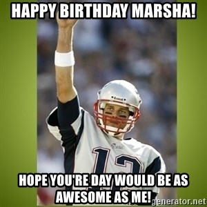 tom brady - Happy Birthday Marsha! Hope you're day would be as awesome as me!