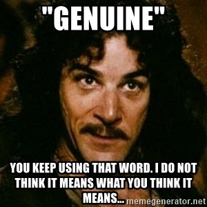 """You keep using that word, I don't think it means what you think it means - """"genuine"""" You keep using that word. I do not think it means what you think it means..."""