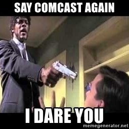 Say what again - SAY COMCAST AGAIN I DARE YOU