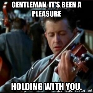 Titanic Band - GENTLEMAN, IT'S BEEN A PLEASURE HOLDING WITH YOU.